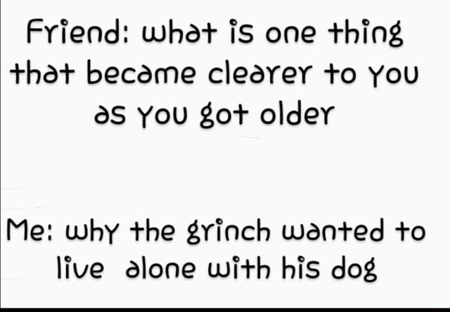 Friend what is one thing that became clearer to You you got older Me why the grinch wented to live alone with his dog memes
