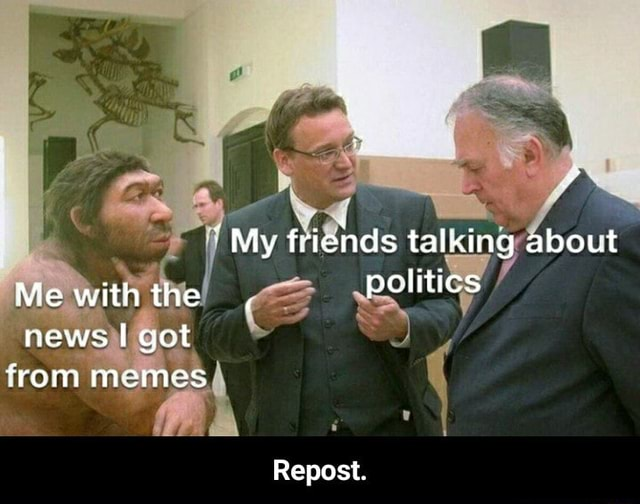 My friends talking about Mewiththe, pelitics news from memes Repost. Repost
