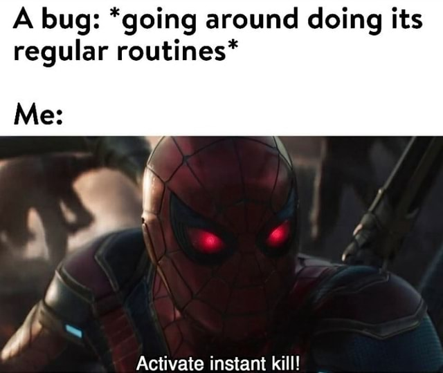 A bug *going around doing its regular routines* Me Activate instant kill memes