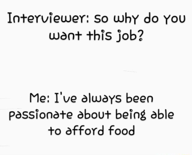 Interviewer So why do you want this job Me I've always been PasSionete about being able o afford food meme