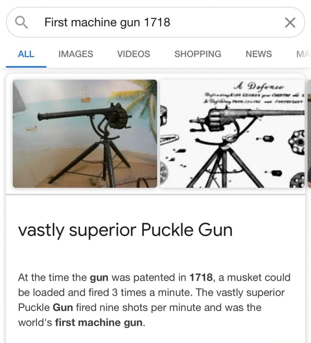 Q First machine gun 1718 ALL IMAGES SHOPPING NEWS AD vastly superior Puckle Gun At the time the gun was patented in 1718, a musket could be loaded and fired 3 times a minute. The vastly superior Puckle Gun fired nine shots per minute and was the world's first machine gun meme