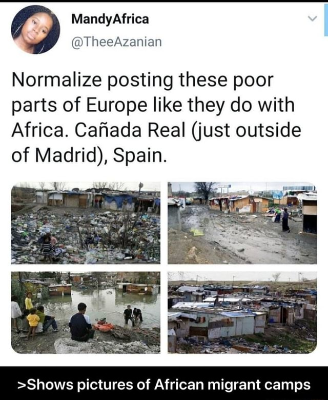 MandyAfrica TheeAzanian Normalize posting these poor parts of Europe like they do with Africa. Cafiada Real just outside of Madrid , Spain. Shows pictures of African migrant camps Shows pictures of African migrant camps meme