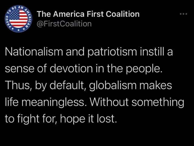 The America First Coalition Nationalism and patriotism instill a sense of devotion in the people. Thus, by default, globalism makes life meaningless. Without something to fight for, hope it lost memes