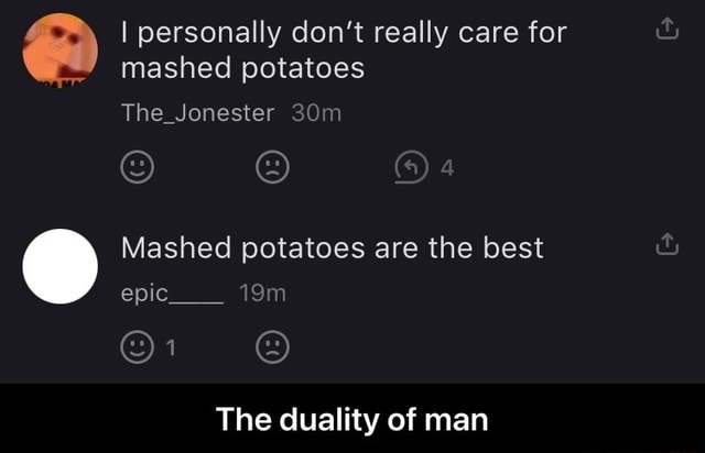 I personally do not really care for mashed potatoes The Jonester Mashed potatoes are the best epic On The duality of man The duality of man meme