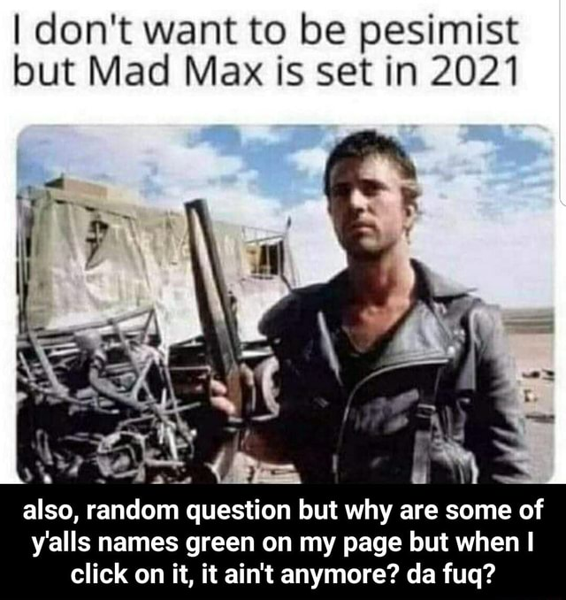 I do not want to be pesimist but Mad Max is set in 2021 also, random question but why are some of y'alls names green on my page but when I click on it, it ain't anymore da fug also, random question but why are some of y'alls names green on my page but when I click on it, it ain't anymore da fuq meme