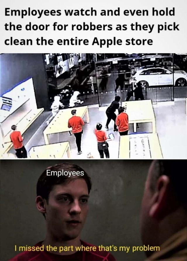 Probably the best way to handle it Employees watch and even hold the door for robbers as they pick clean the entire Apple store Employees I missed the part where that's my problem meme