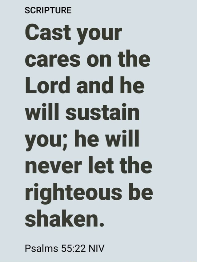 SGRIPTURE Cast your cares on the Lord and he will sustain you he will never let the righteous be shaken. Psalms NIV meme