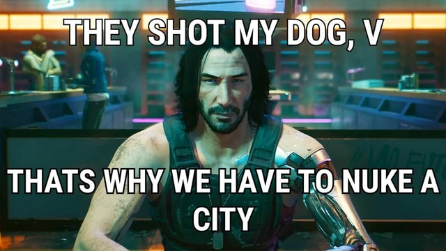 SHOT MY DOG, THAT WHY WE HAVE TO NUKE A CITY memes