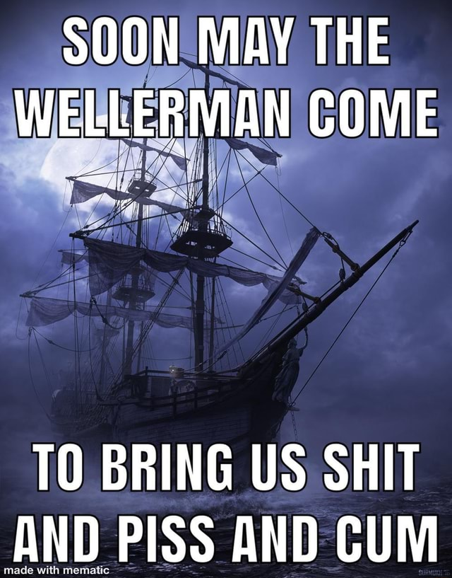 SOON MAY THE WELLERMAN COME TO BRING US SHIT AND PISS AND CUM meme