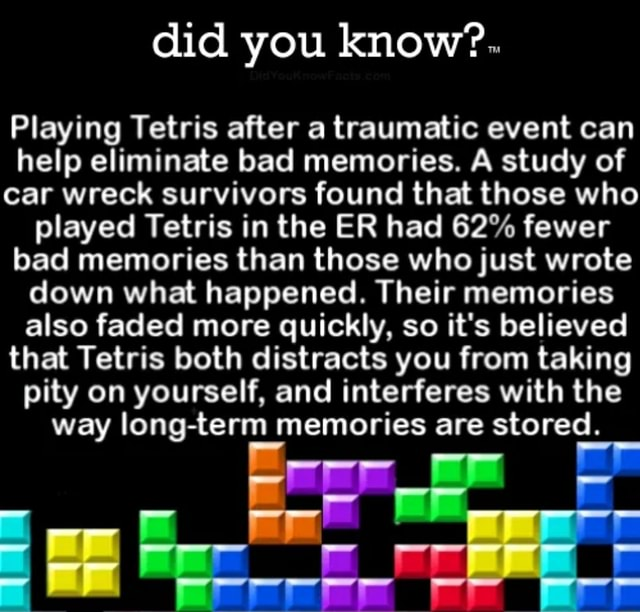 Did you know . Playing Tetris after a traumatic event can help eliminate bad memories. A study of car wreck survivors found that those who played Tetris in the ER had 62% fewer bad memories than those who just wrote down what happened. Their memories also faded more quickly, so it's believed that Tetris both distracts you from taking pity on yourself, and interferes with the way long term memories are stored memes