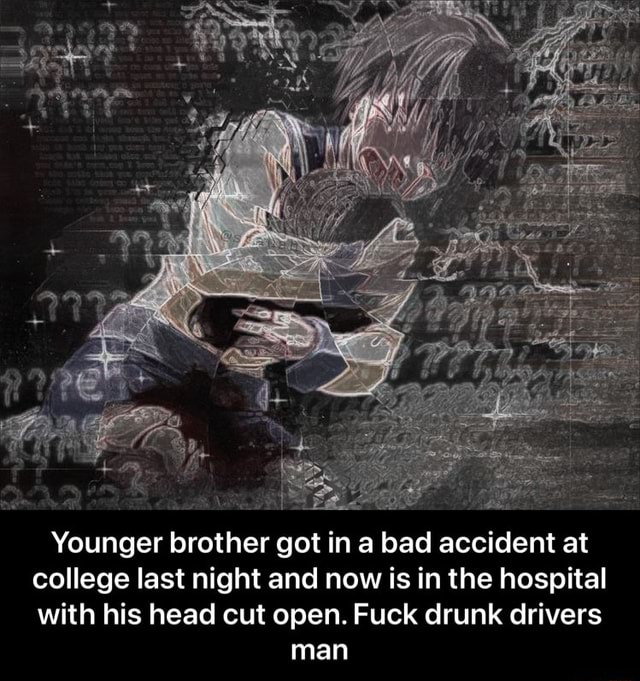 Younger brother got in a bad accident at college last night and now is in the hospital with his head cut open. Fuck drunk drivers man Younger brother got in a bad accident at college last night and now is in the hospital with his head cut open. Fuck drunk drivers man memes