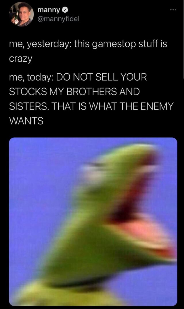 Manny mannyfidel me, yesterday this gamestop stuff is crazy me, today DO NOT SELL YOUR STOCKS MY BROTHERS AND SISTERS. THAT IS WHAT THE ENEMY WANTS memes