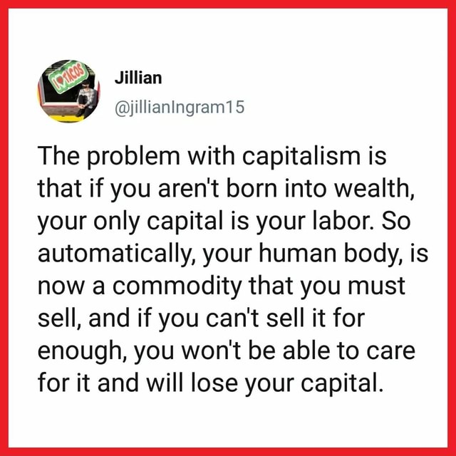 ASD Jillian yjillianIngram15 The problem with capitalism is that if you aren't born into wealth, your only capital is your labor. So automatically, your human body, is now a commodity that you must sell, and if you can not sell it for enough, you won't be able to care for it and will lose your capital memes