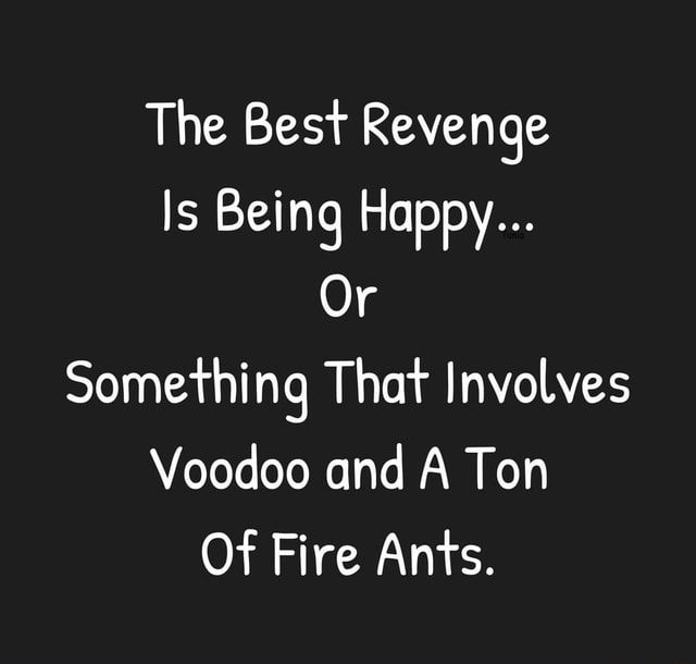 The Best Revenge Is Being Happy Or Something That Involves Voodoo and A Ton Of Fire Ants memes