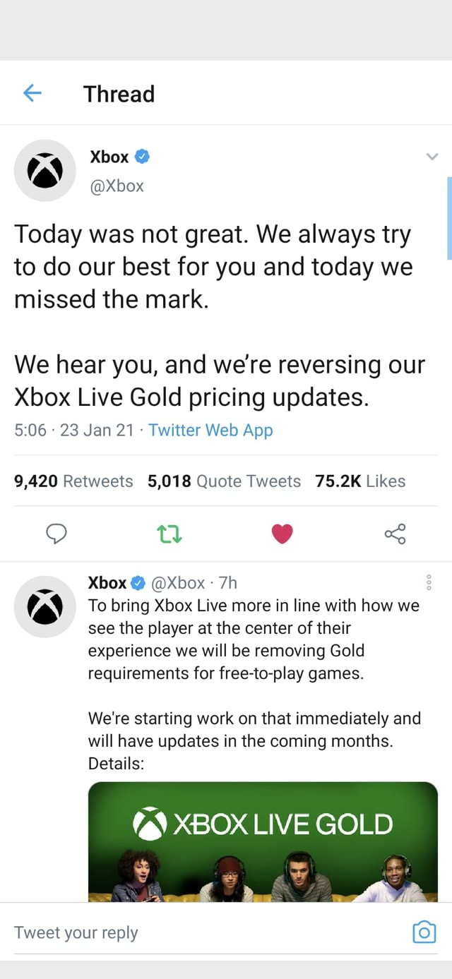 Thread  Xbox Today was not great. We always try to do our best for you and today we missed the mark. We hear you, and were reversing our Xbox Live Gold pricing updates. Xbox  Xbox To bring Xbox Live more in line with how we see the player at the center of their experience we will be removing Gold requirements for free to play games. We're starting work on that immediately and will have updates in the coming months. Details XBOX LIVE GOLD Tweet your reply 9 memes