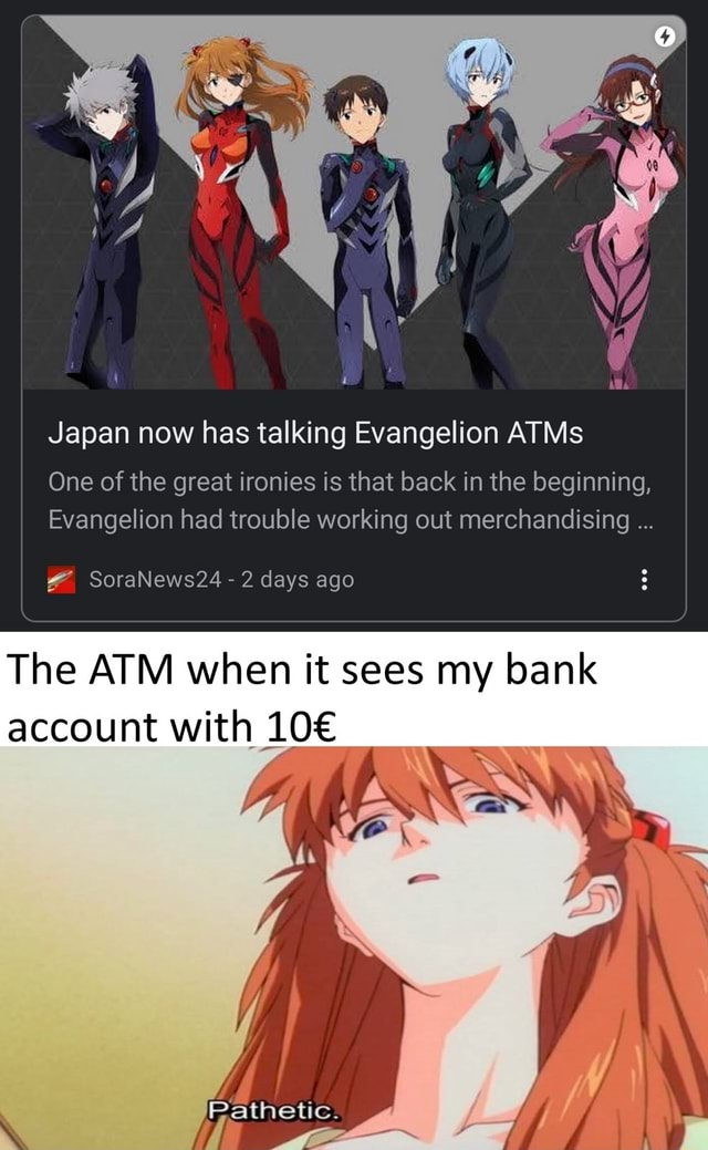 Japan now has talking Evangelion ATMs One of the great ironies is that back in the beginning, Evangelion had trouble working out merchandising SoraNews24 days ago The ATM when it sees my bank account with Pathetic memes
