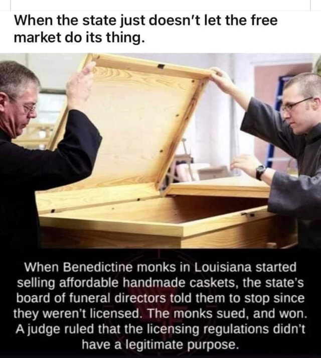 When the state just doesn't let the free market do its thing. When Benedictine monks in Louisiana started selling affordable handmade caskets, the state's board of funeral directors told them to stop since they weren't licensed. The monks sued, and won. A judge ruled that the licensing regulations didn't have a legitimate purpose meme
