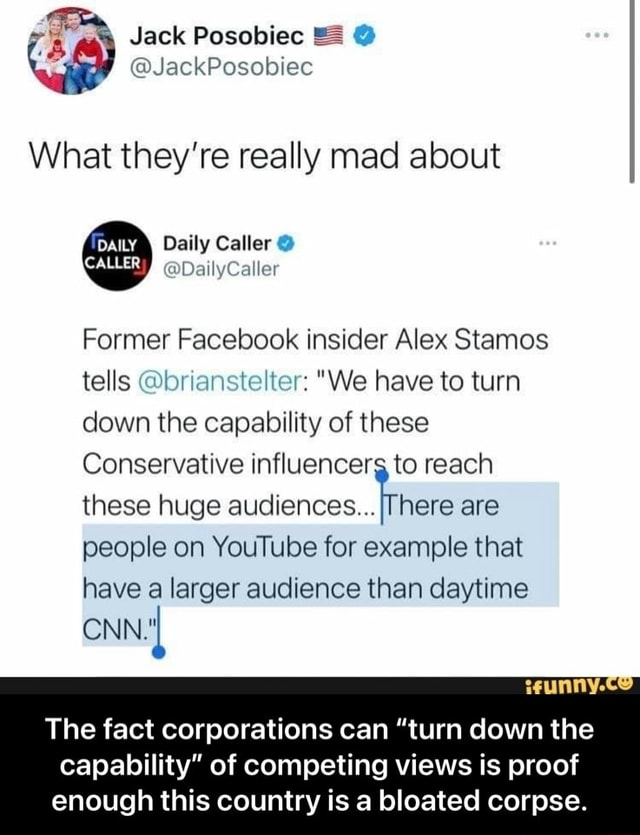 Jack Posobiec JackPosebiec What they're really mad about Daily Caller CALLER DatlyCaller Former Facebook insider Alex Stamos tells brianstelter We have to turn down the capability of these here are people on YouTube for example that have a larger audience than daytime these huge aucliences CNN Conservative influencerg to reach these huge aucliences The fact corporations can turn down the capability of competing views is proof enough this country is a bloated corpse. The fact corporations can turn down the capability of competing views is proof enough this country is a bloated corpse meme