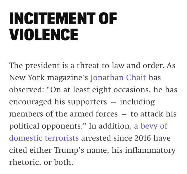 INCITEMENT OF VIOLENCE The president is a threat to law and order. As New York magazine's Jonathan Chait has observed On at least eight occasions, he has encouraged his supporters including members of the armed forces to attack his political opponents. In addition, a bevy of domestic terrorists arrested since 2016 have cited either Trump's name, his inflammatory rhetoric, or both meme