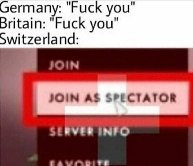 Germany Fuck you Britain Fuck you Switzerland JOIN AS SPECTATOR SERVES INFO memes