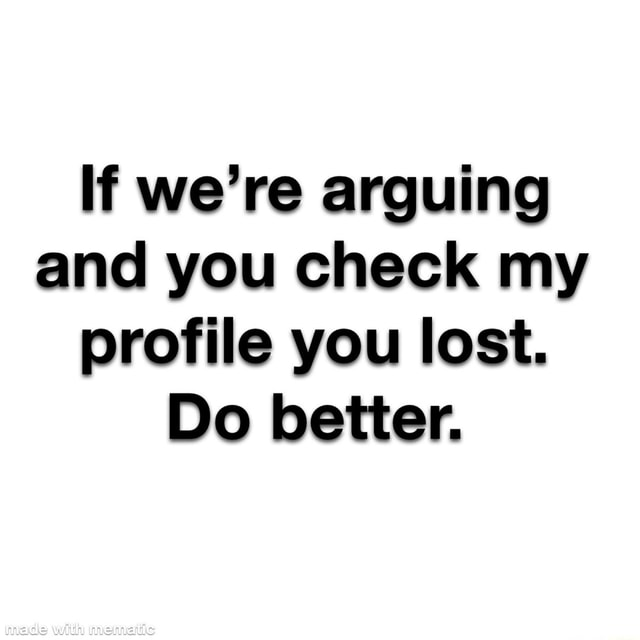 If we're arguing and you check my profile you lost. Do better. with memes