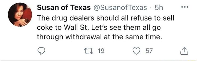 In, Susan of Texas SusanofTexas Sh The drug dealers should all refuse to sell coke to Wall St. Let's see them all go through withdrawal at the same time. Tl 19 memes