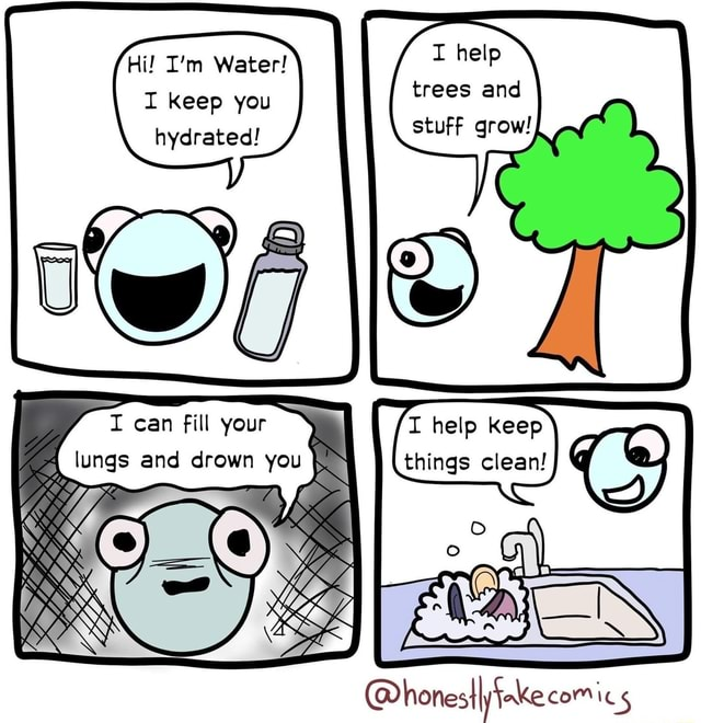 Hi I'm Water I help I Keep you trees and hydrated I can fill your lungs and drown you help honesIIyfake com memes