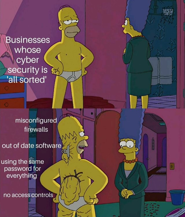 Businesses whose cyber security is all sorted misconfigured firewalls out of date software using the same password for everything no access controls meme