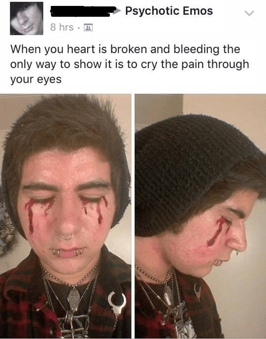 Psychotic Emos hes When you heart is broken and bleeding the only way to show it is to cry the pain through your eyes memes