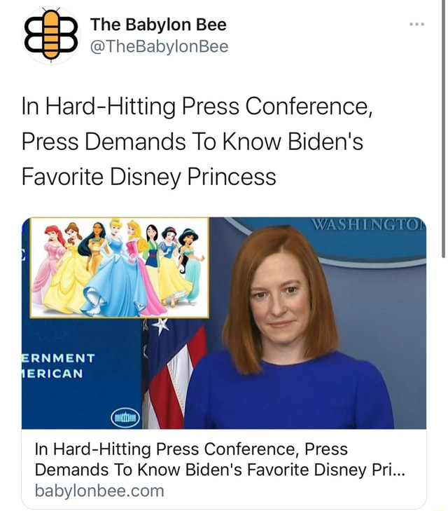 The Babylon Bee TheBabylonBee In Hard Hitting Press Conference, Press Demands To Know Biden's Favorite Disney Princess WASHING ERNMENT JERICAN In Hard Hitting Press Conference, Press Demands To Know Biden's Favorite Disney Pri memes