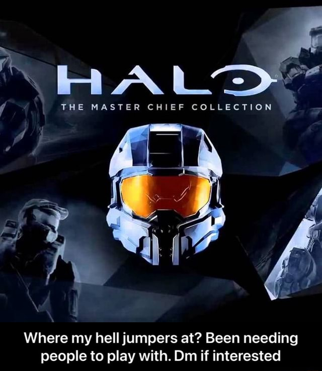 THE MASTER CHIEF COLLECTION Where my hell jumpers at Been needing people to play with. Dm if interested  Where my hell jumpers at Been needing people to play with. Dm if interested memes