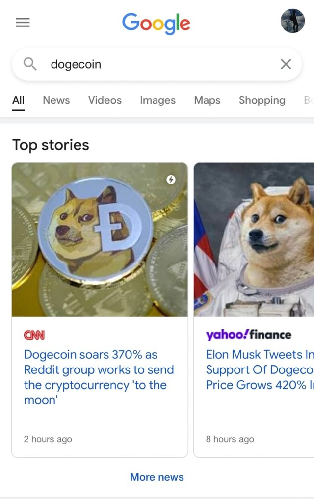 Google dogecoin All News Images Maps Shopping Top stories yahoo finance Dogecoin soars 370% as Elon Musk Tweets In Reddit group works to send Support Of Dogeco the cryptocurrency to the Price Grows 420% I moon 2 hours ago 8 hours ago More news memes