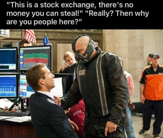 This is a stock exchange, there's no money you can steal  Really Then why are you people here   oh meme