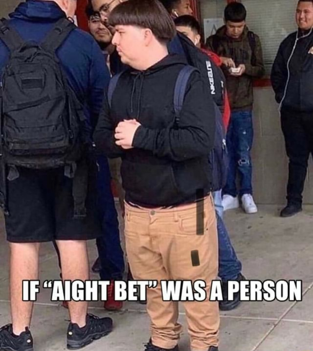 AIGHT BET WAS A PERSON meme