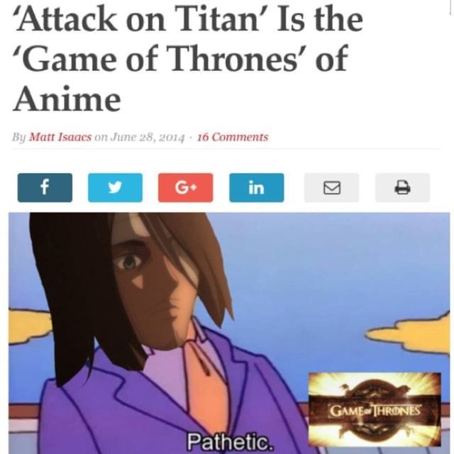 'Attack on Titan Is the Game of Thrones of Anime Matt Isaacs an. 16 Comments GAMEC memes