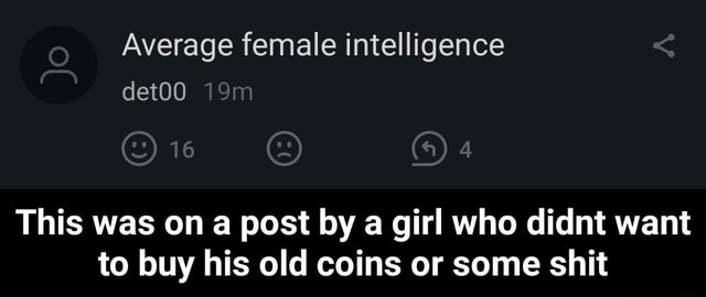 Average female intelligence det00 This was on a post by a girl who didnt want to buy his old coins or some shit This was on a post by a girl who didnt want to buy his old coins or some shit memes