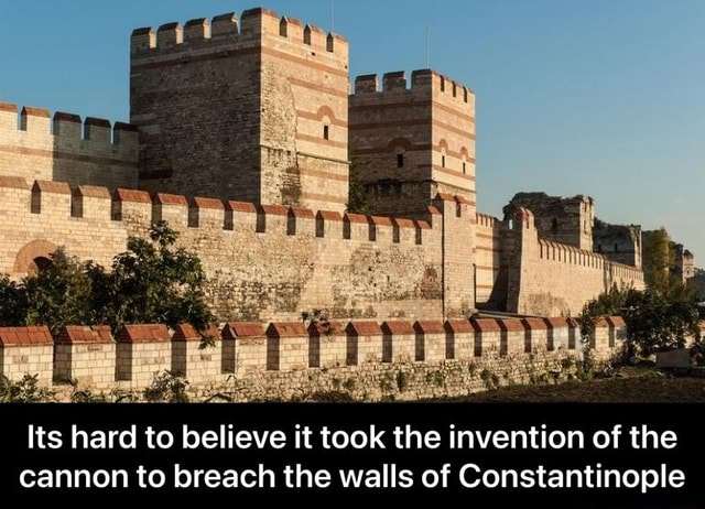 Its hard to believe it took the invention of the cannon to breach the walls of Constantinople Its hard to believe it took the invention of the cannon to breach the walls of Constantinople meme