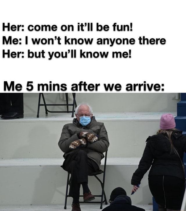 Her come on it'll be fun Me I won't know anyone there Her but you'll know me Me 5 mins after we arrive memes