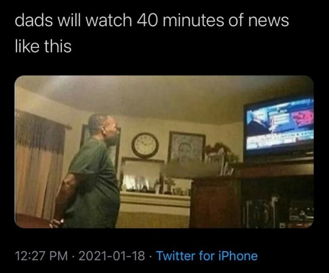 Dads will watch 40 minutes of news like this PM 2021 01 18 Twitter for iPhone meme