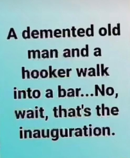 A demented old man and a hooker walk into a bar No, wait, that's the inauguration memes