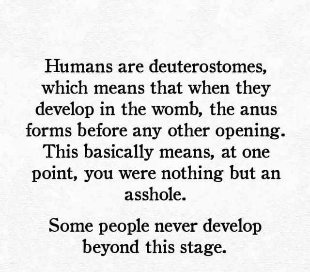 Humans are deuterostomes, which means that when they develop in the womb, the anus forms before any other opening. This basically means, at one point, you were nothing but an asshole. Some people never develop beyond this stage meme