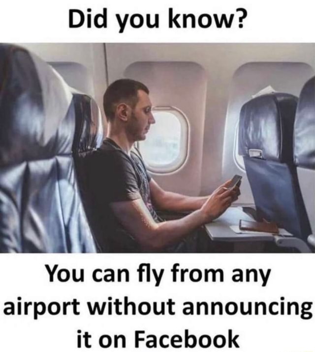Did you know You can fly from any airport without announcing it on Facebook meme