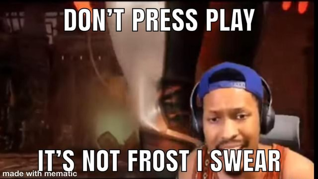 DON'T PRESS PLAY NOT FROST I SWEAR ada with meme