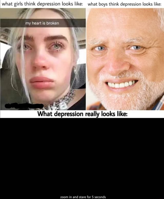 What girls think depression looks like what boys think depression looks like my heart is broken What depression really looks like zoom in and stare for 5 seconds memes