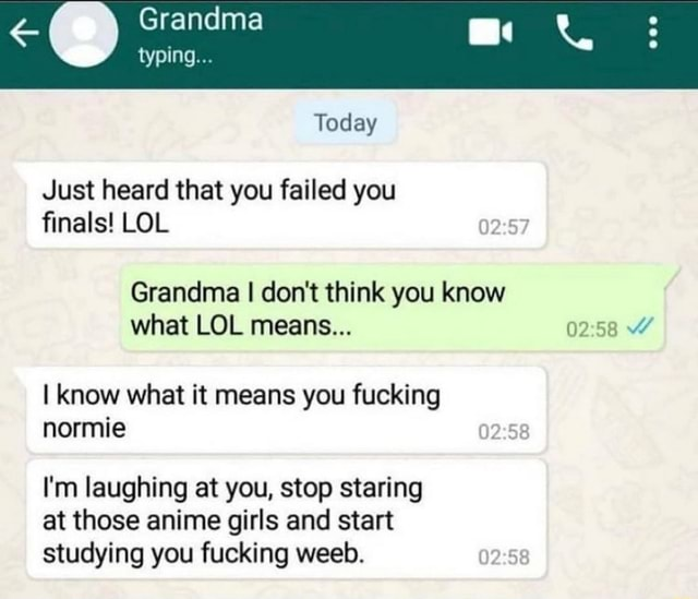 Grandma typing Today Just heard that you failed you finals LOL Grandma I do not think you know what LOL means I know what it means you fucking normie I'm laughing at you, stop staring at those anime girls and start studying you fucking weed meme