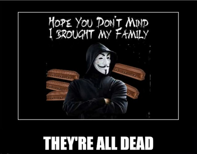 Hort You Don SROUGHT MY FAMILY THEY'RE ALL DEAD memes