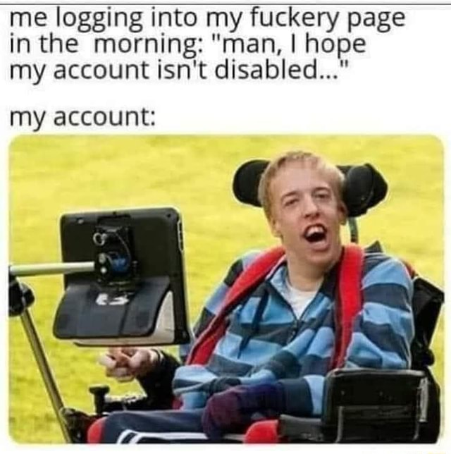 Me logging into my fuckery page inthe morning man, I hope my account isn't disabled my account memes