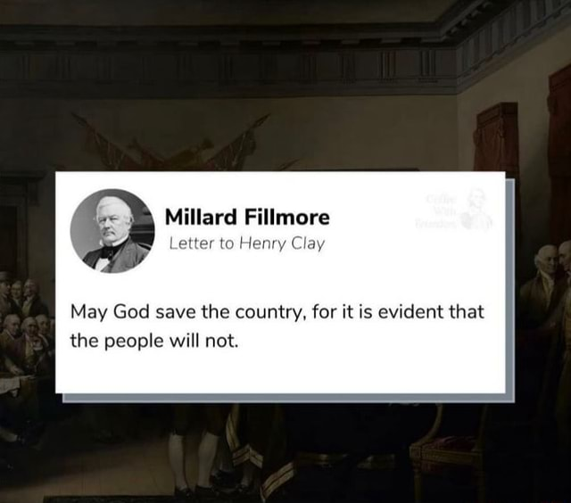 Millard Fillmore Letter to Henry Clay May God save the country, for it is evident that the people will not memes