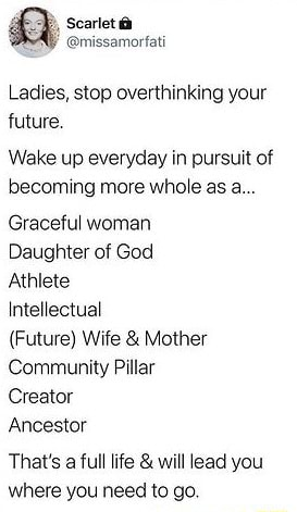 Ladies, stop overthinking your future, Wake up everyday in pursuit of becoming more whole as a Graceful woman Daughter of God Athlete Intellectual Future Wife and Mother Community Pillar Creator Ancestor That's a full life and will lead you where you need to go memes