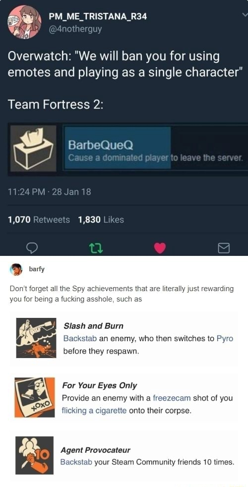 PM ME TRISTANA R34 Overwatch We will ban you for using emotes and playing as a single character Team Fortress 2 BarbeQueQ Cause lo leave the Jan 18 1,070 Retweets 1,830 l barfy Do not forget all the Spy achievements that are literally just you for being a fucking Slash and Burn b an enemy, who then switches to Pyro before they respawn For Your Eyes Only Provide an enemy with a freezecam shot of you king a cigarette onto their corpse. Agent Provocateur ab your Steam Community friends 10 times meme